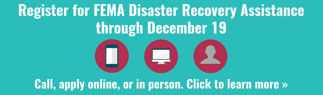 Register for FEMA Disaster Recovery Assistance through December 19. Call, apply online, or in person. Click to learn more.